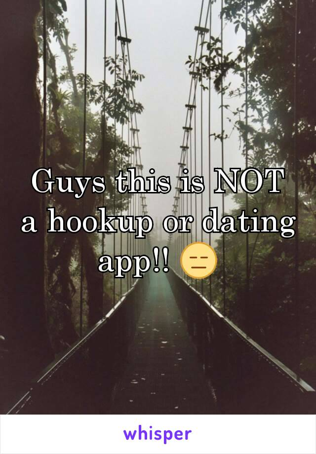 Guys this is NOT a hookup or dating app!! 😑