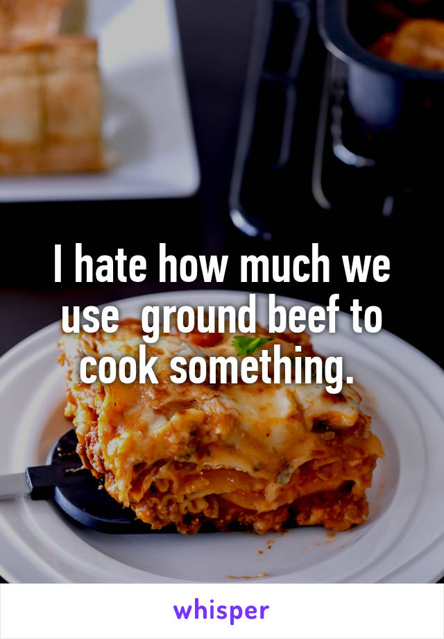 I hate how much we use  ground beef to cook something.