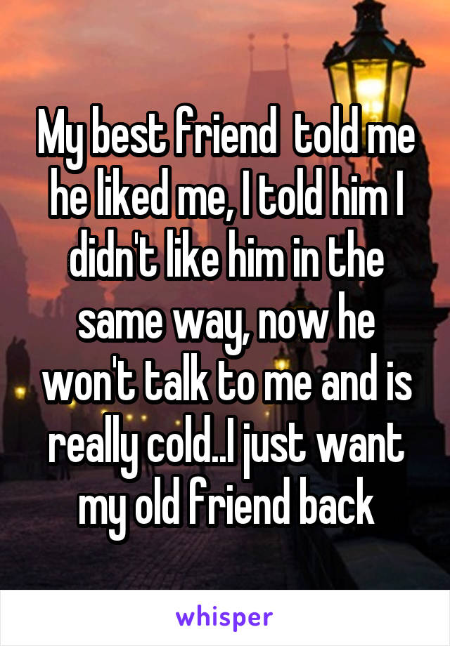 My best friend  told me he liked me, I told him I didn't like him in the same way, now he won't talk to me and is really cold..I just want my old friend back
