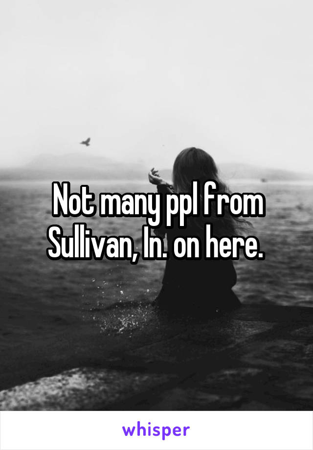 Not many ppl from Sullivan, In. on here.