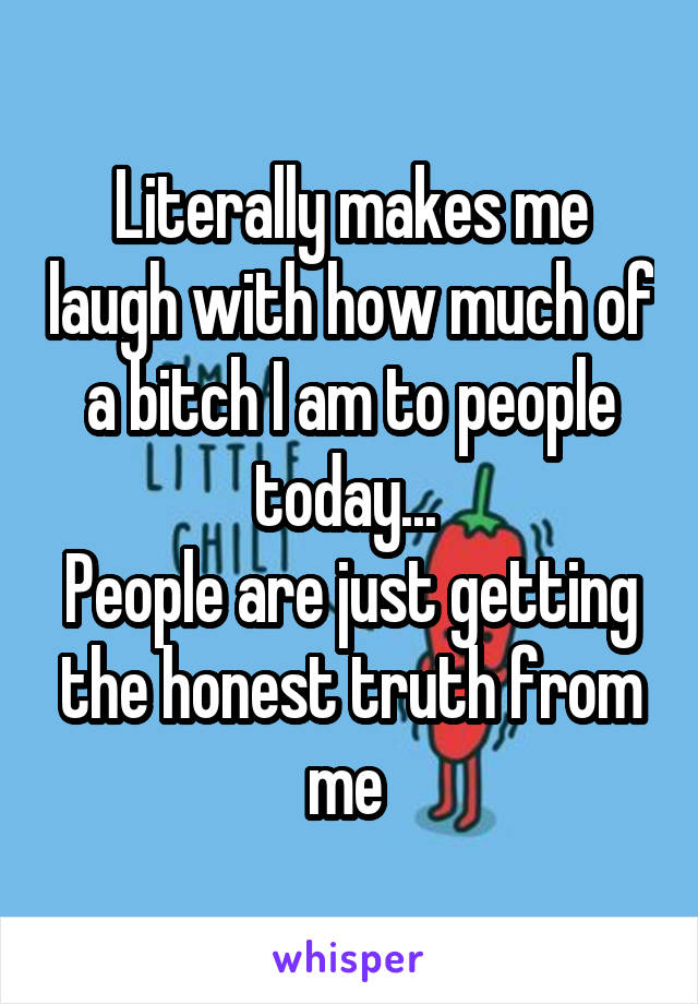Literally makes me laugh with how much of a bitch I am to people today...  People are just getting the honest truth from me