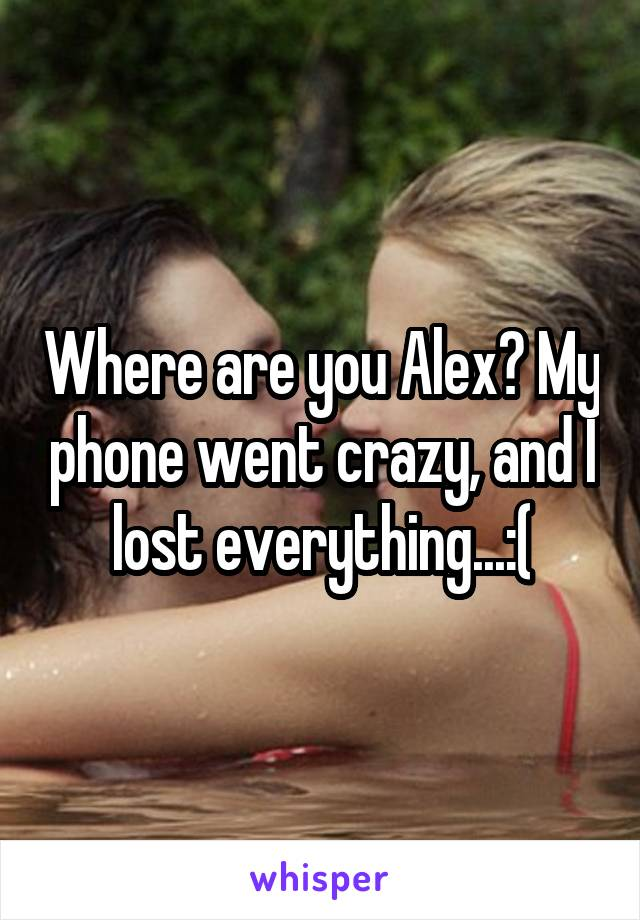 Where are you Alex? My phone went crazy, and I lost everything...:(
