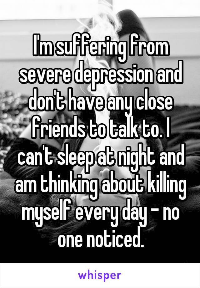 I'm suffering from severe depression and don't have any close friends to talk to. I can't sleep at night and am thinking about killing myself every day - no one noticed.