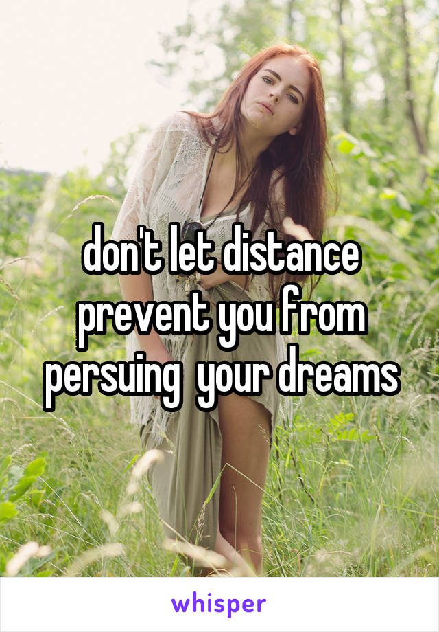 don't let distance prevent you from persuing  your dreams