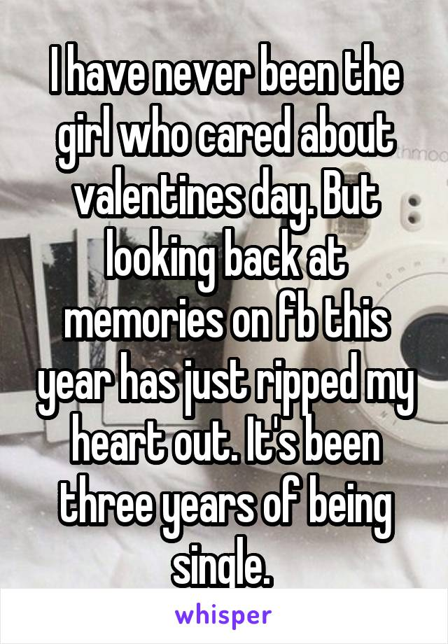 I have never been the girl who cared about valentines day. But looking back at memories on fb this year has just ripped my heart out. It's been three years of being single.