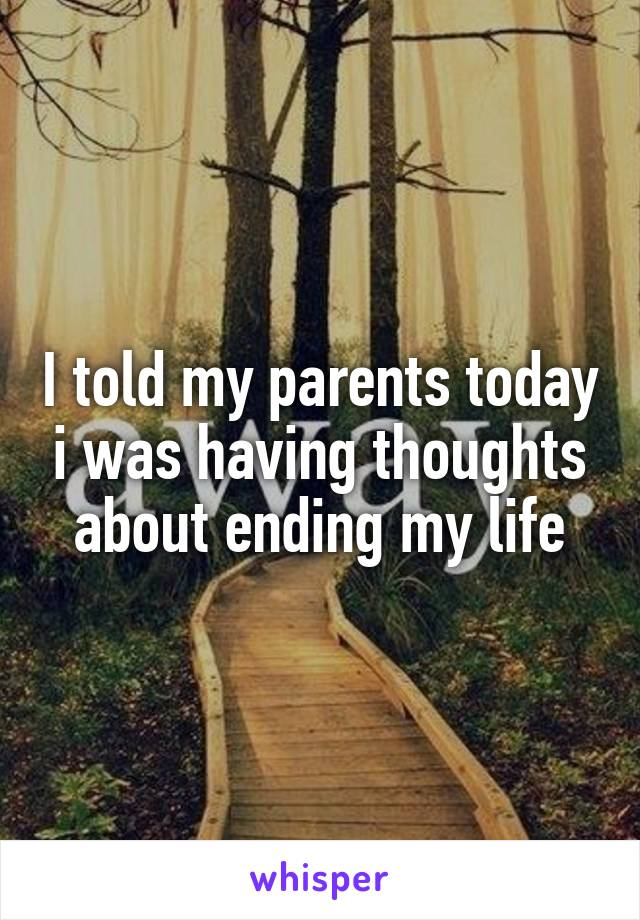 I told my parents today i was having thoughts about ending my life