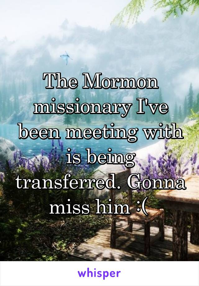 The Mormon missionary I've been meeting with is being transferred. Gonna miss him :(