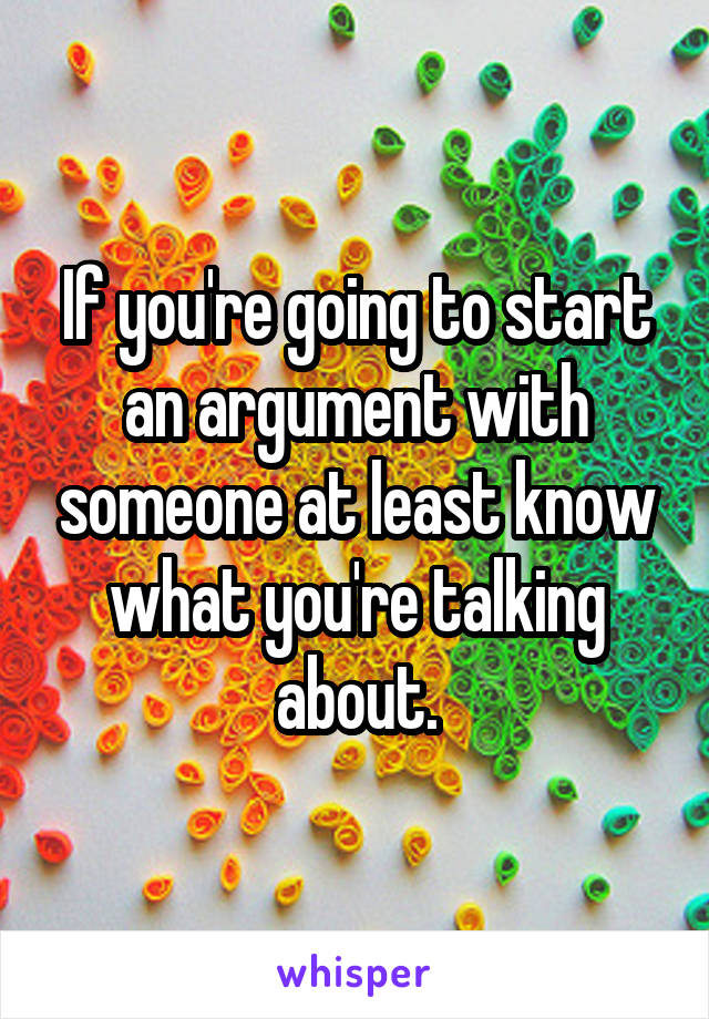 If you're going to start an argument with someone at least know what you're talking about.