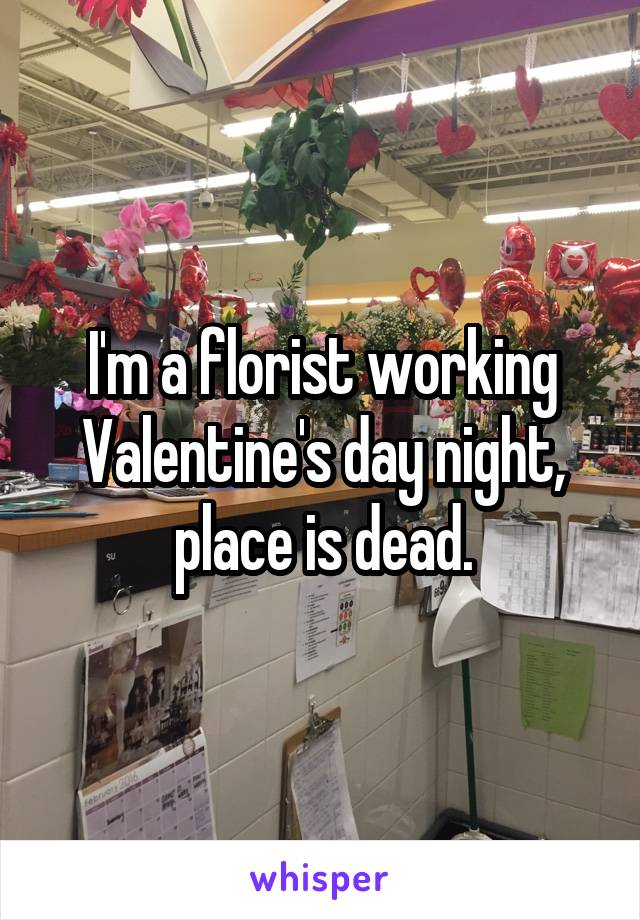 I'm a florist working Valentine's day night, place is dead.