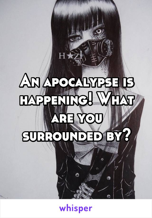 An apocalypse is happening! What are you surrounded by?