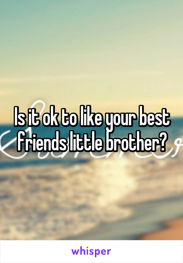 Is it ok to like your best friends little brother?