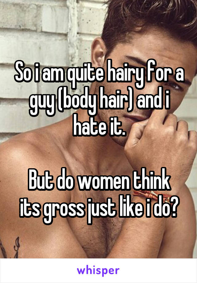 So i am quite hairy for a guy (body hair) and i hate it.  But do women think its gross just like i do?