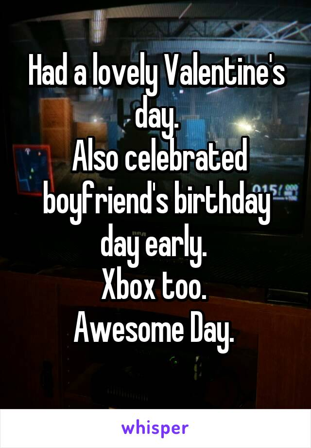 Had a lovely Valentine's day.  Also celebrated boyfriend's birthday day early.  Xbox too.  Awesome Day.