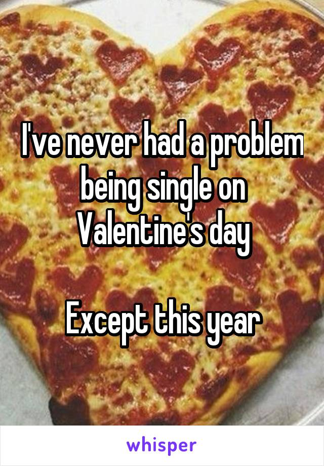 I've never had a problem being single on Valentine's day  Except this year