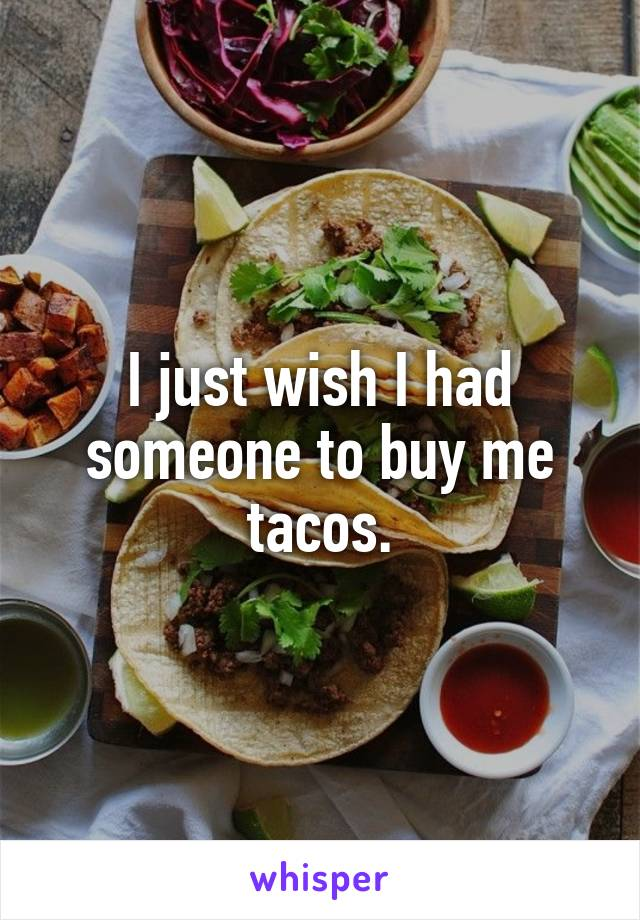 I just wish I had someone to buy me tacos.