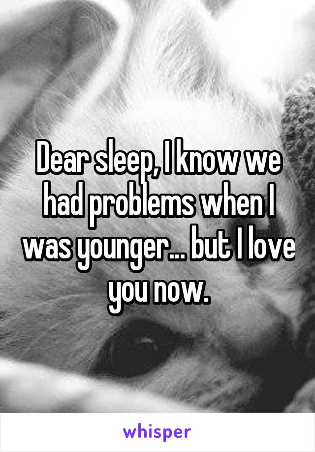 Dear sleep, I know we had problems when I was younger... but I love you now.