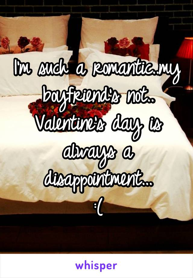 I'm such a romantic..my boyfriend's not.. Valentine's day is always a disappointment... :(