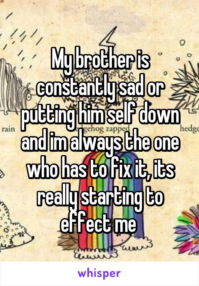 My brother is constantly sad or putting him self down and im always the one who has to fix it, its really starting to effect me
