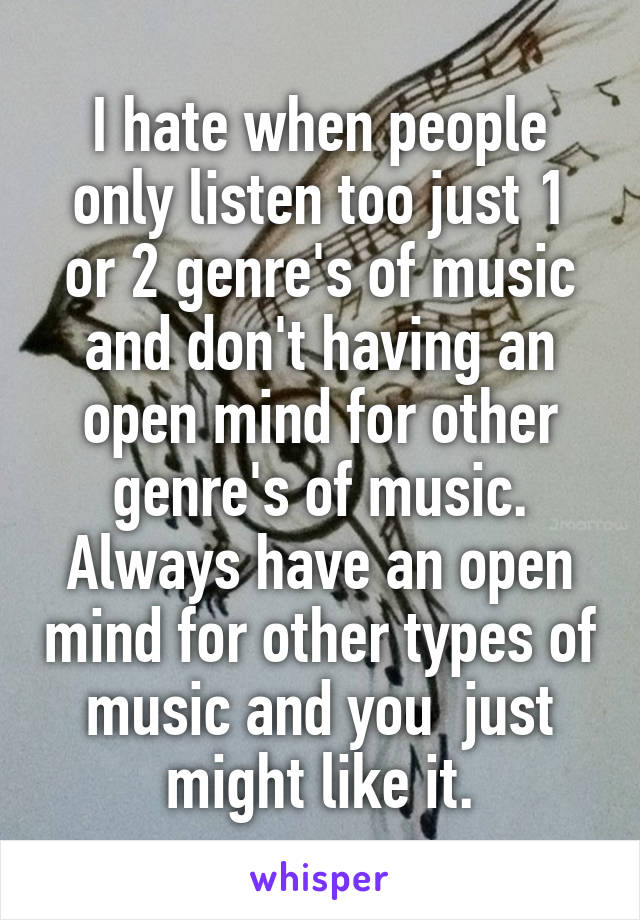 I hate when people only listen too just 1 or 2 genre's of music and don't having an open mind for other genre's of music. Always have an open mind for other types of music and you  just might like it.