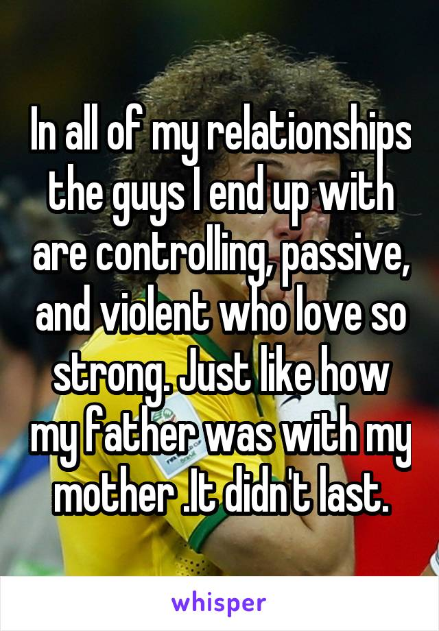 In all of my relationships the guys I end up with are controlling, passive, and violent who love so strong. Just like how my father was with my mother .It didn't last.