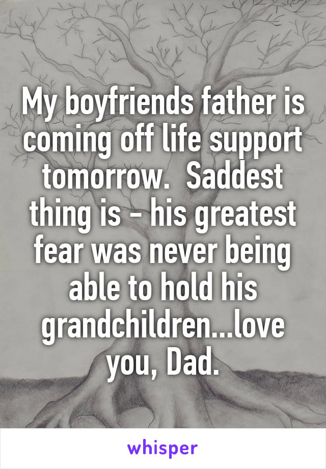 My boyfriends father is coming off life support tomorrow.  Saddest thing is - his greatest fear was never being able to hold his grandchildren...love you, Dad.