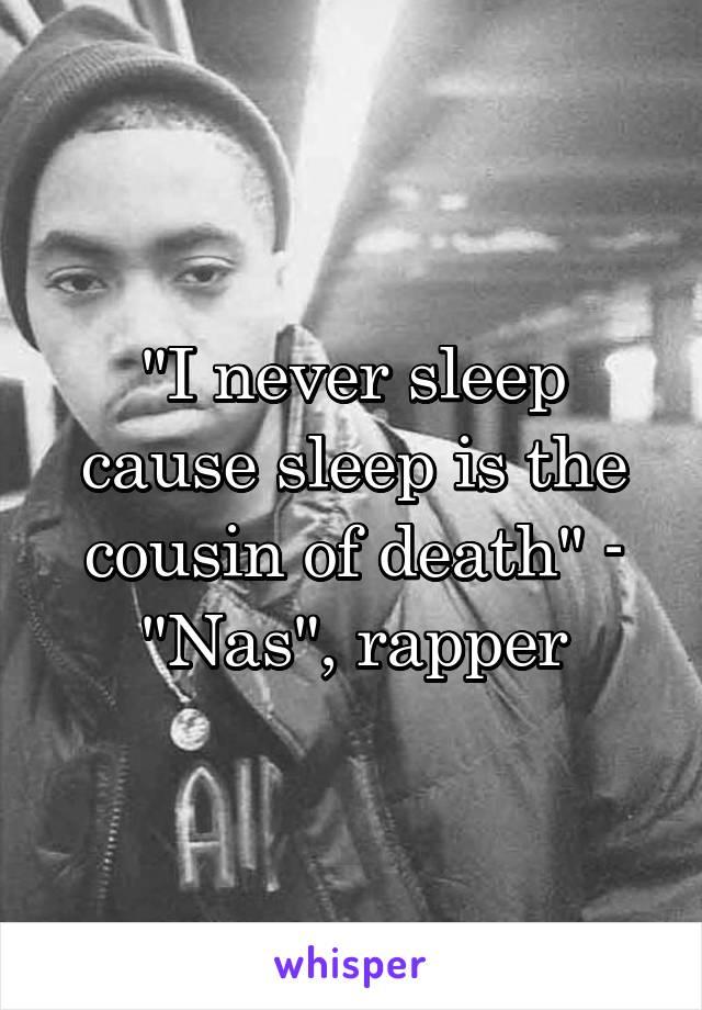 """I never sleep cause sleep is the cousin of death"" - ""Nas"", rapper"