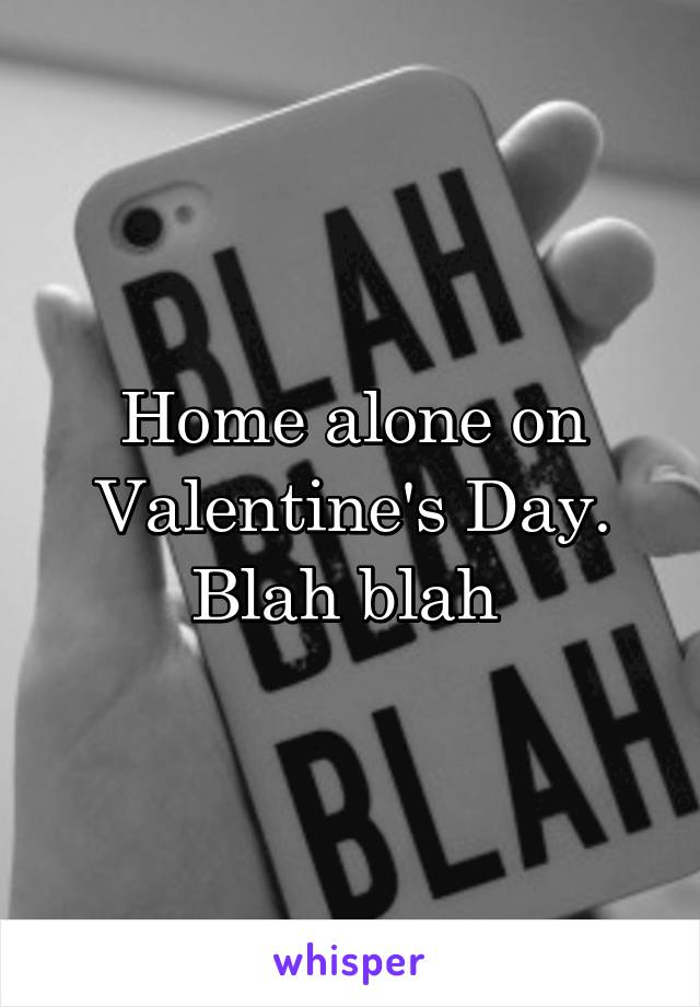 Home alone on Valentine's Day. Blah blah