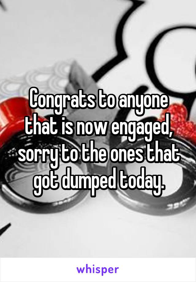 Congrats to anyone that is now engaged, sorry to the ones that got dumped today.
