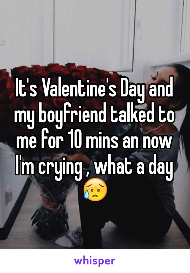 It's Valentine's Day and my boyfriend talked to me for 10 mins an now I'm crying , what a day 😥