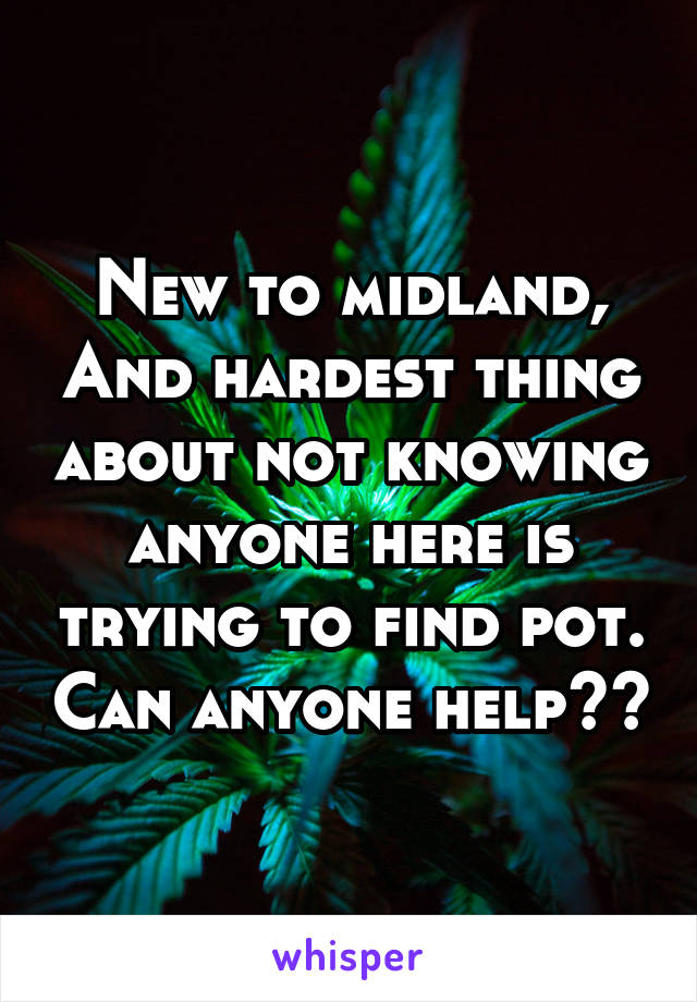 New to midland, And hardest thing about not knowing anyone here is trying to find pot. Can anyone help??
