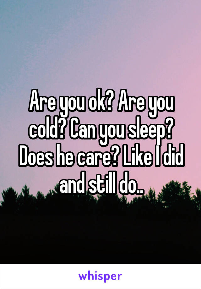 Are you ok? Are you cold? Can you sleep? Does he care? Like I did and still do..