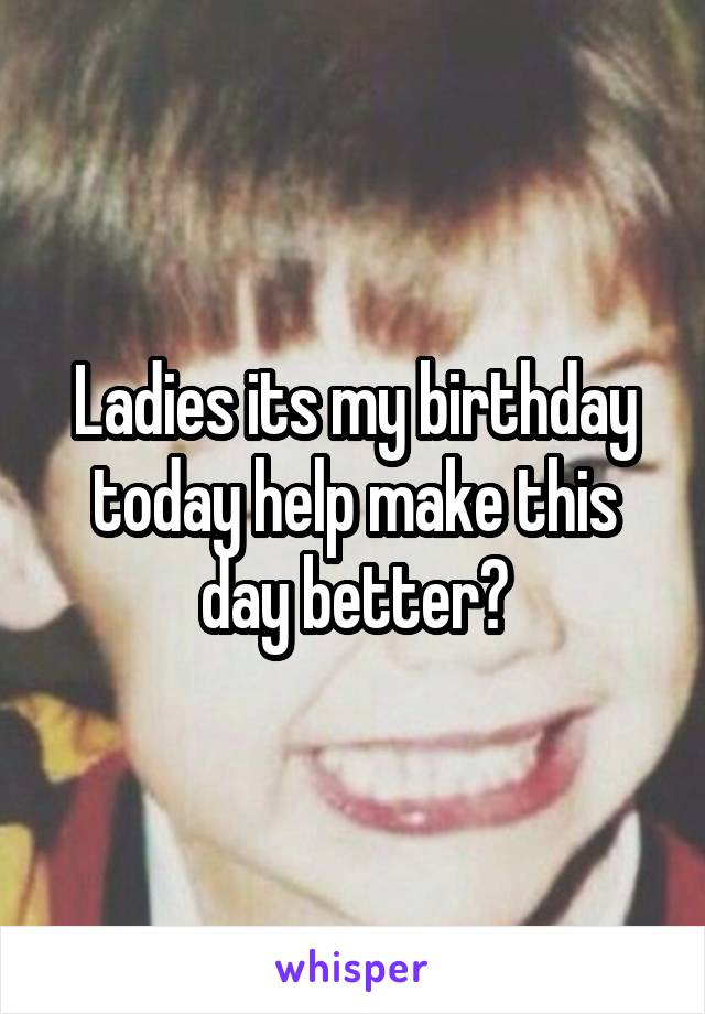 Ladies its my birthday today help make this day better?