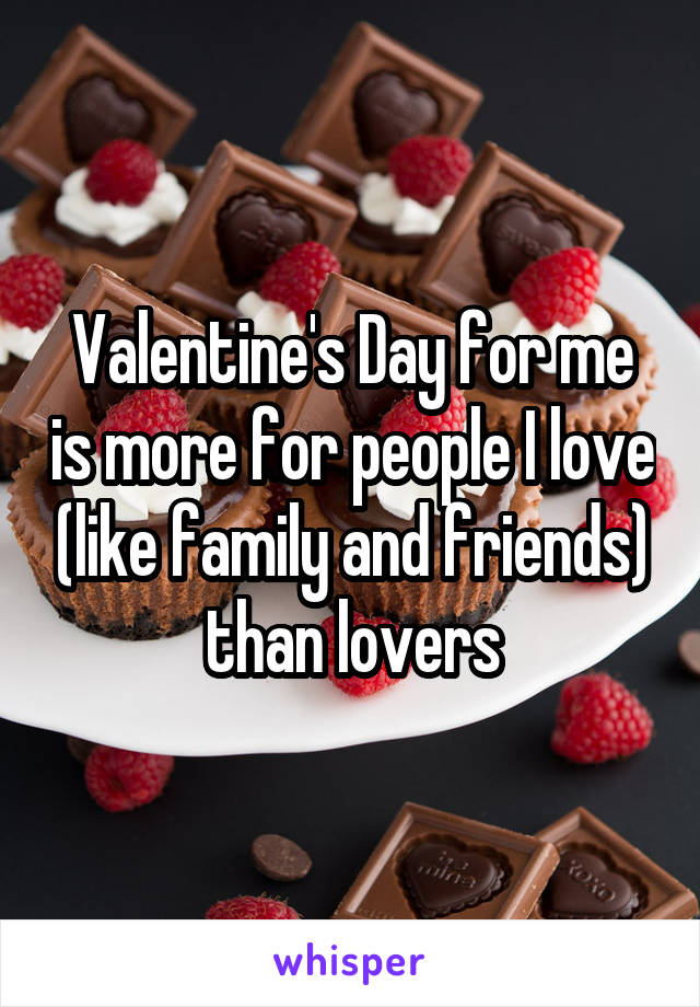 Valentine's Day for me is more for people I love (like family and friends) than lovers
