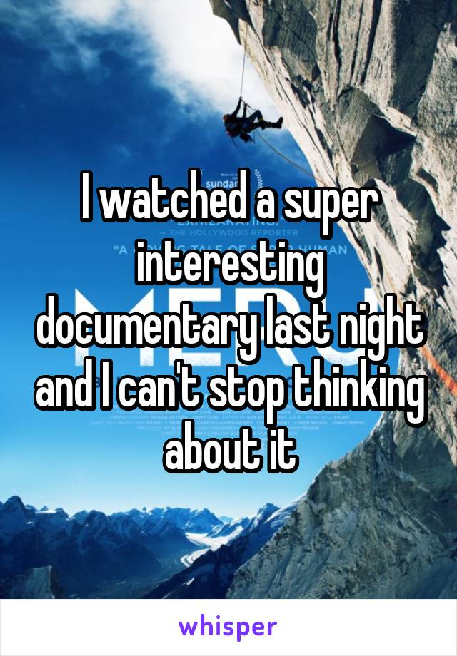 I watched a super interesting documentary last night and I can't stop thinking about it