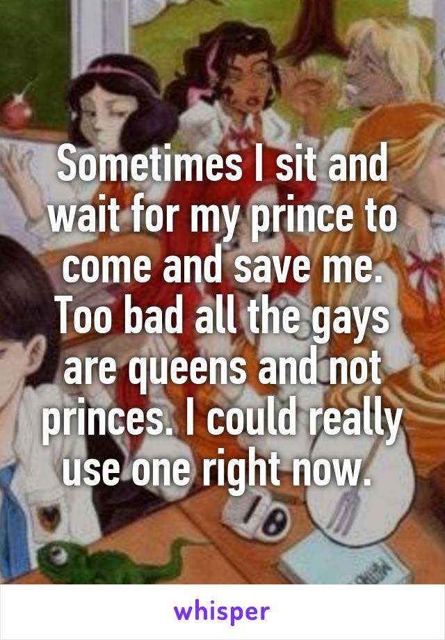 Sometimes I sit and wait for my prince to come and save me. Too bad all the gays are queens and not princes. I could really use one right now.
