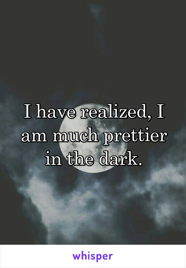 I have realized, I am much prettier in the dark.