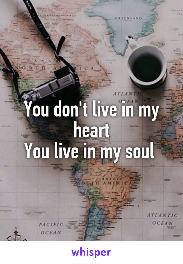 You don't live in my heart You live in my soul