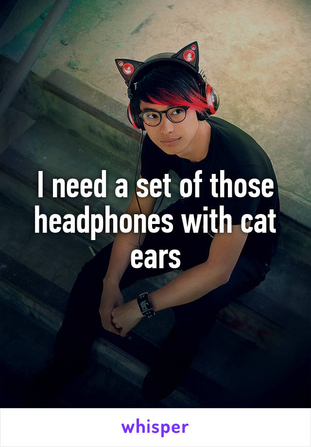 I need a set of those headphones with cat ears