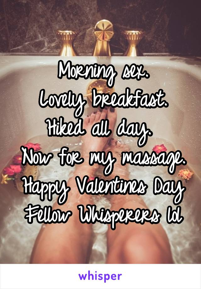 Morning sex. Lovely breakfast. Hiked all day.  Now for my massage. Happy Valentines Day Fellow Whisperers lol