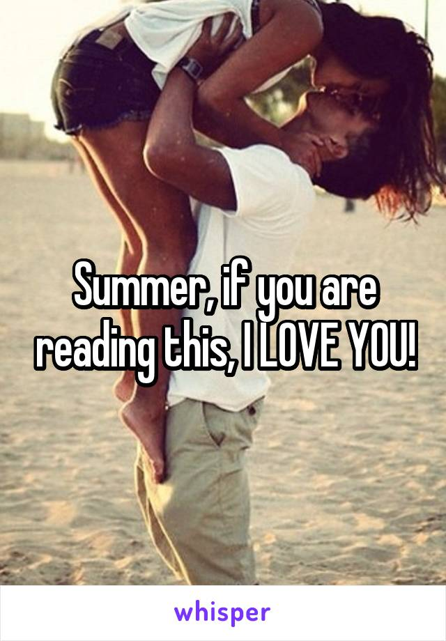 Summer, if you are reading this, I LOVE YOU!