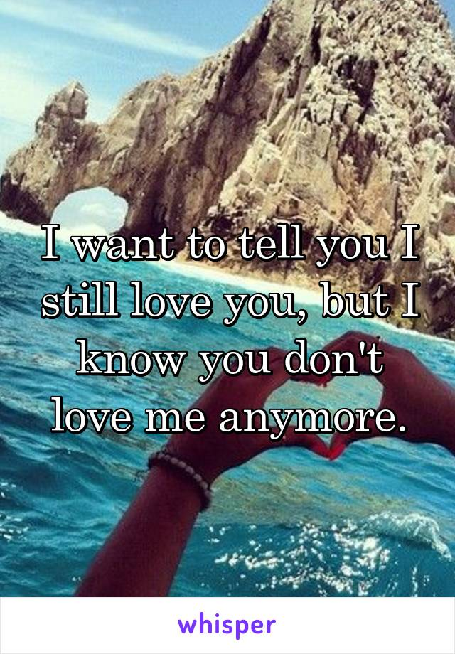 I want to tell you I still love you, but I know you don't love me anymore.