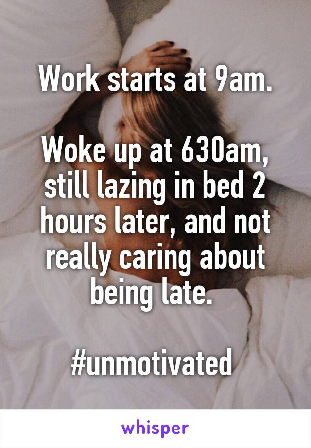 Work starts at 9am.   Woke up at 630am,  still lazing in bed 2 hours later, and not really caring about being late.   #unmotivated