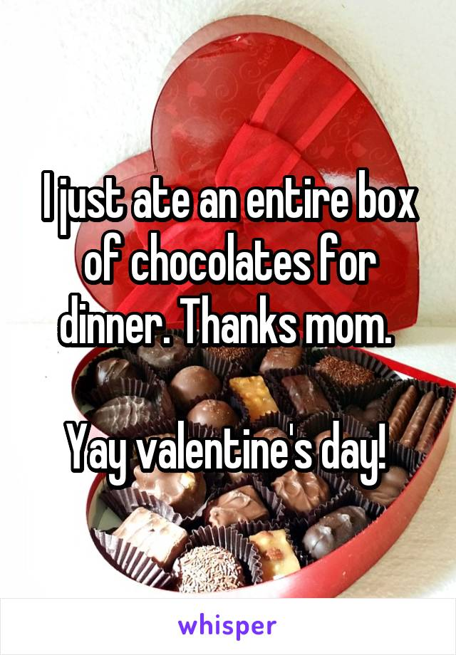 I just ate an entire box of chocolates for dinner. Thanks mom.   Yay valentine's day!