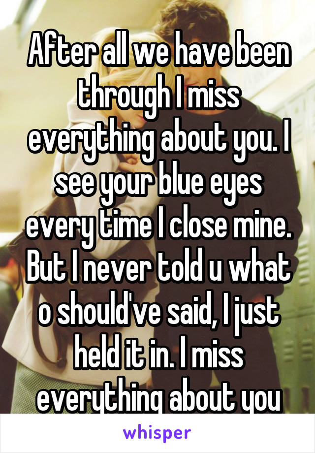 After all we have been through I miss everything about you. I see your blue eyes every time I close mine. But I never told u what o should've said, I just held it in. I miss everything about you