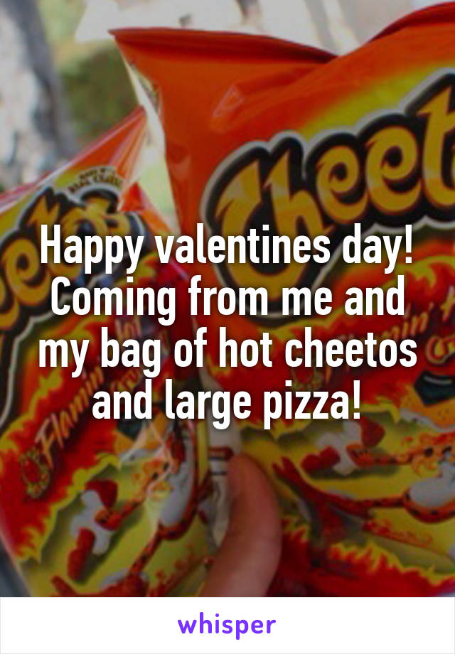 Happy valentines day! Coming from me and my bag of hot cheetos and large pizza!