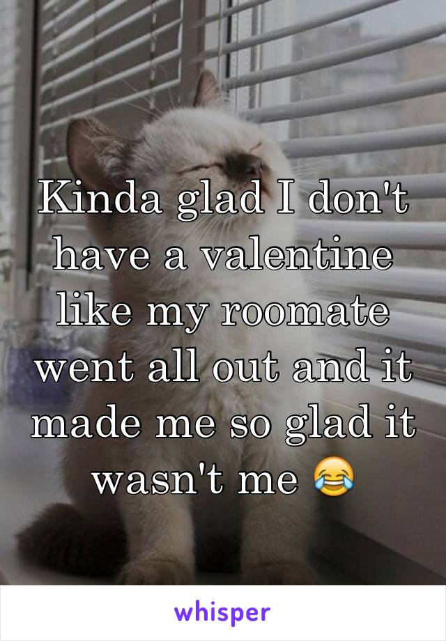 Kinda glad I don't have a valentine like my roomate went all out and it made me so glad it wasn't me 😂