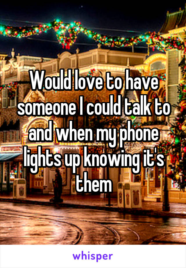 Would love to have someone I could talk to and when my phone lights up knowing it's them
