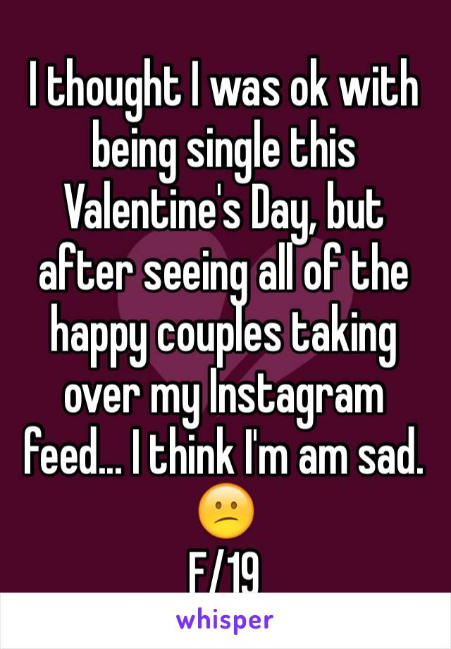 I thought I was ok with being single this Valentine's Day, but after seeing all of the happy couples taking over my Instagram feed... I think I'm am sad. 😕 F/19