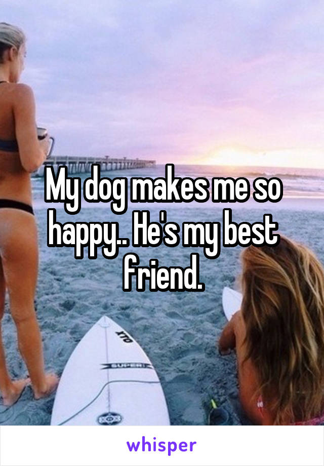 My dog makes me so happy.. He's my best friend.