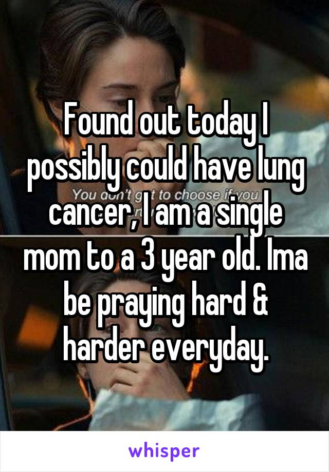 Found out today I possibly could have lung cancer, I am a single mom to a 3 year old. Ima be praying hard & harder everyday.